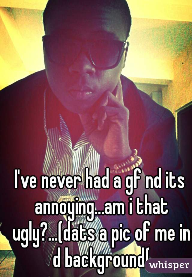 I've never had a gf nd its annoying...am i that ugly?...(dats a pic of me in d background(