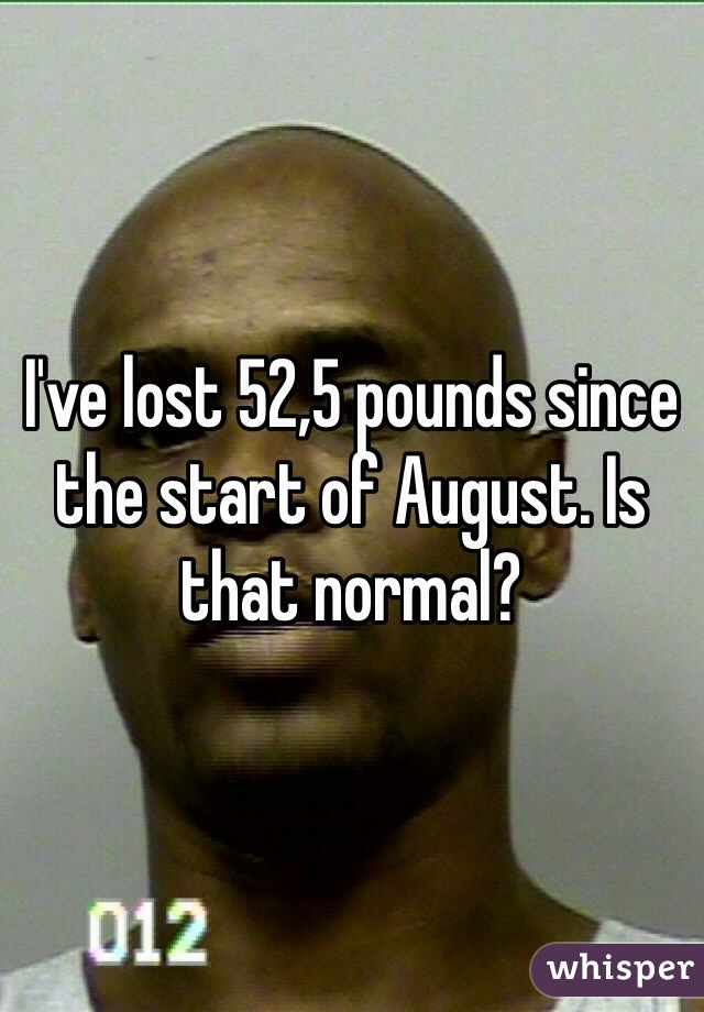 I've lost 52,5 pounds since the start of August. Is that normal?
