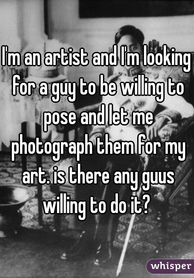 I'm an artist and I'm looking for a guy to be willing to pose and let me photograph them for my art. is there any guus willing to do it?