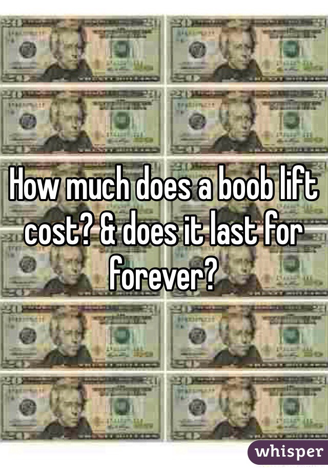 How much does a boob lift cost? & does it last for forever?