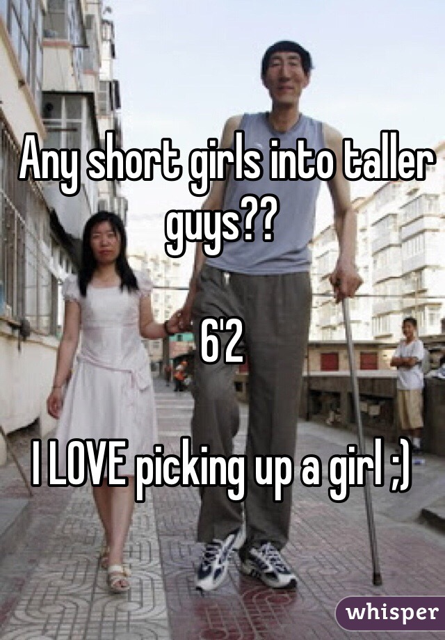 Any short girls into taller guys??  6'2  I LOVE picking up a girl ;)