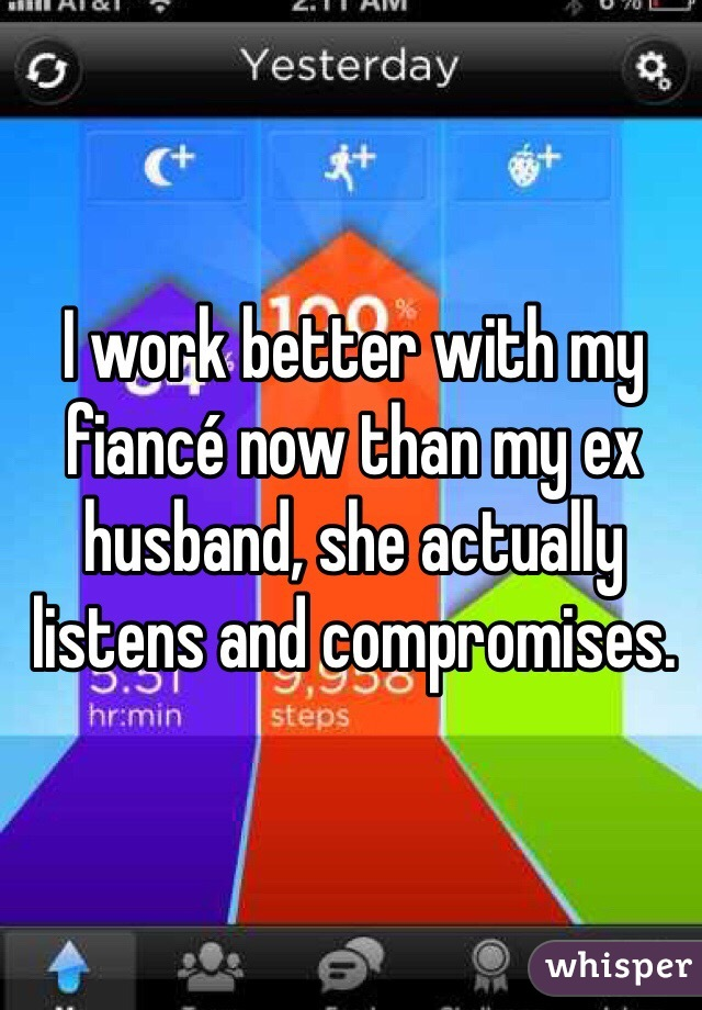 I work better with my fiancé now than my ex husband, she actually listens and compromises.