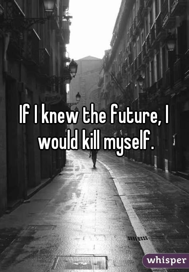 If I knew the future, I would kill myself.