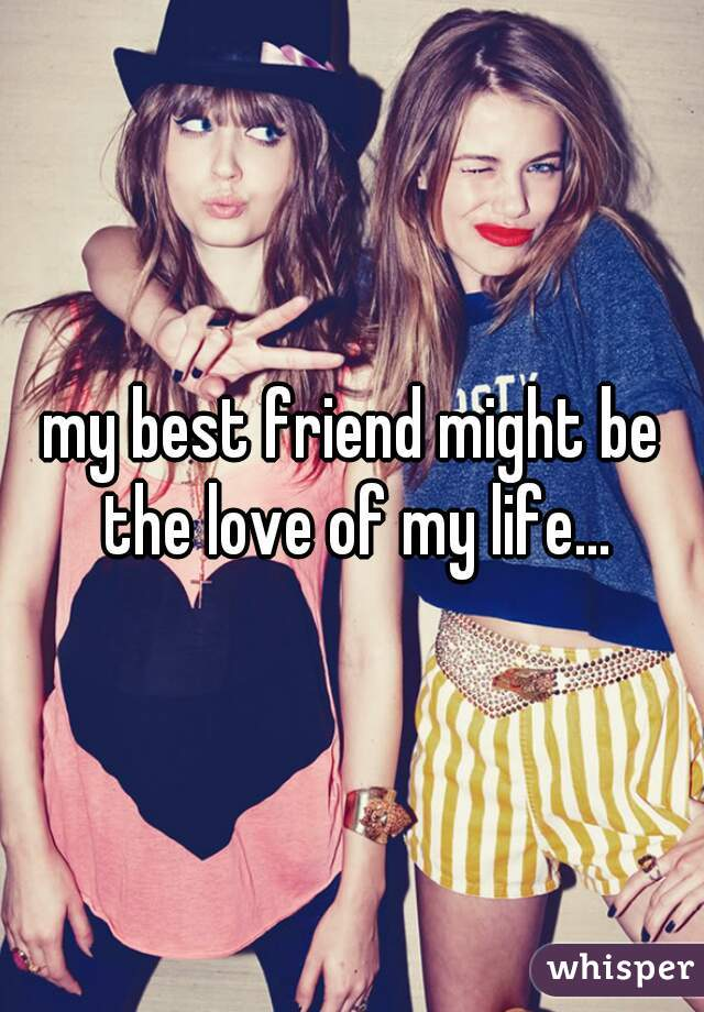 my best friend might be the love of my life...