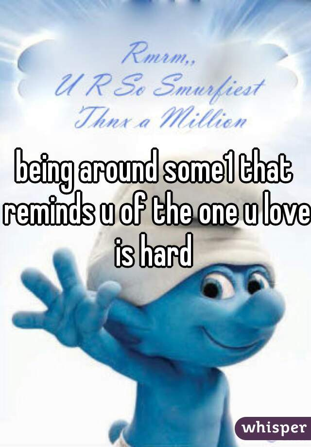 being around some1 that reminds u of the one u love is hard
