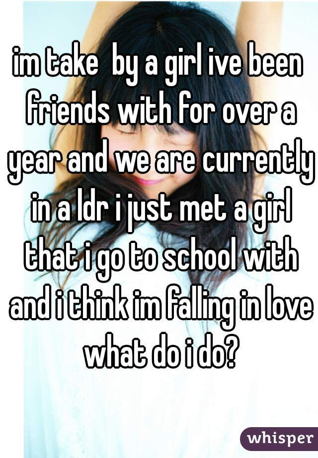 im take  by a girl ive been friends with for over a year and we are currently in a ldr i just met a girl that i go to school with and i think im falling in love what do i do?