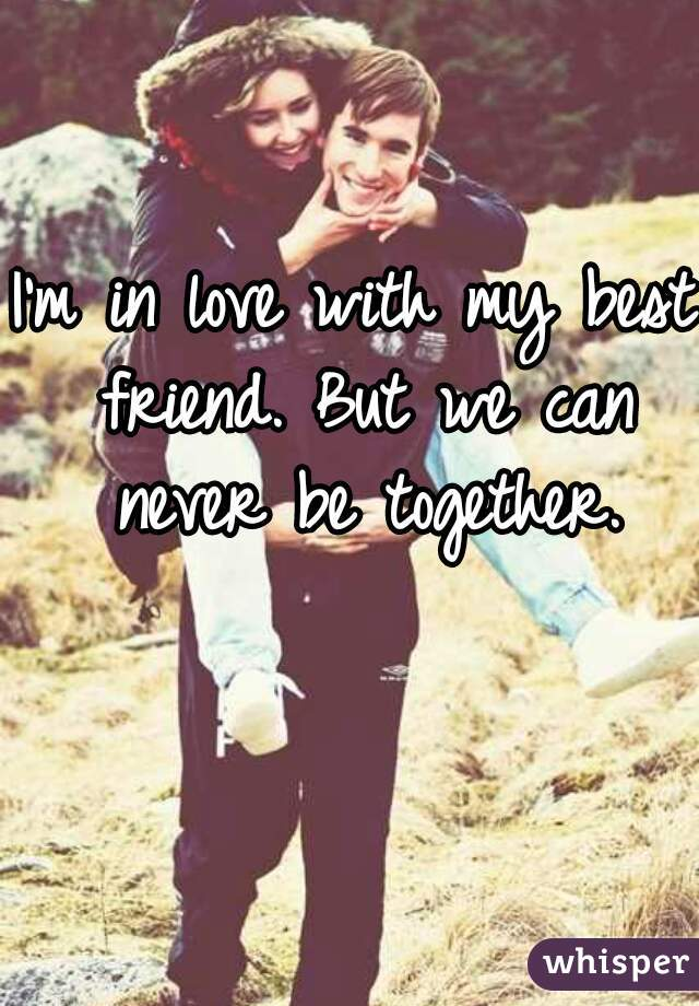 I'm in love with my best friend. But we can never be together.