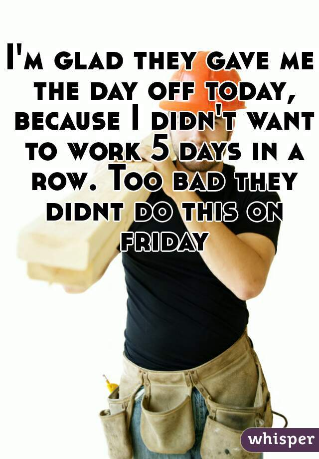 I'm glad they gave me the day off today, because I didn't want to work 5 days in a row. Too bad they didnt do this on friday