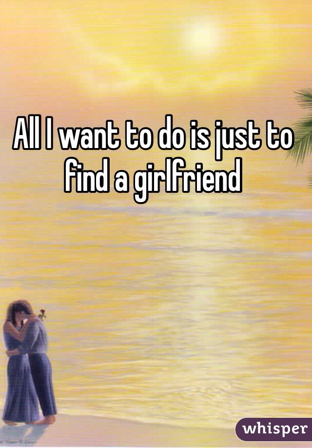 All I want to do is just to find a girlfriend