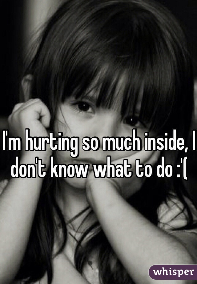 I'm hurting so much inside, I don't know what to do :'(