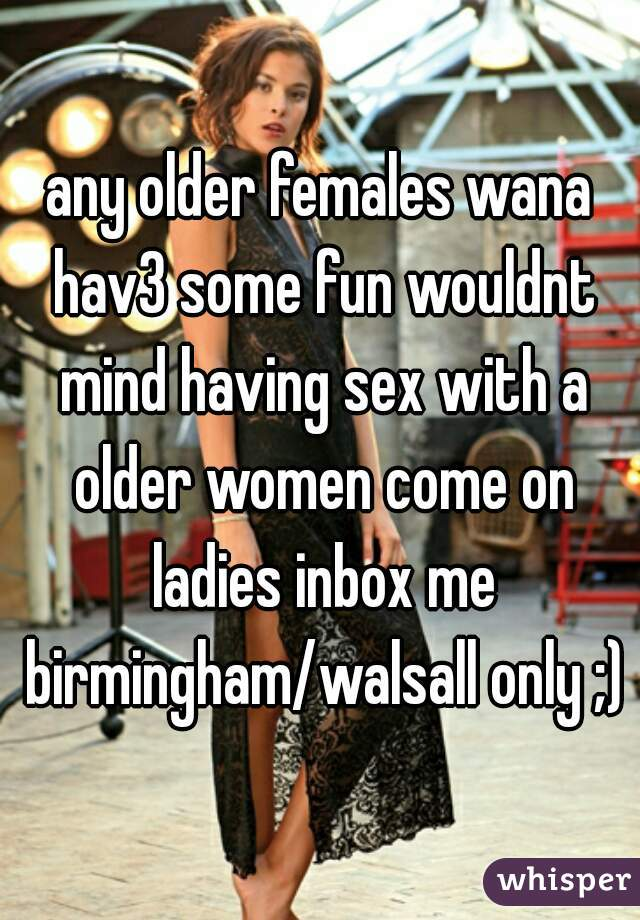 any older females wana hav3 some fun wouldnt mind having sex with a older women come on ladies inbox me birmingham/walsall only ;)