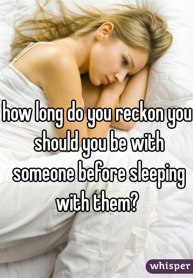 how long do you reckon you should you be with someone before sleeping with them?