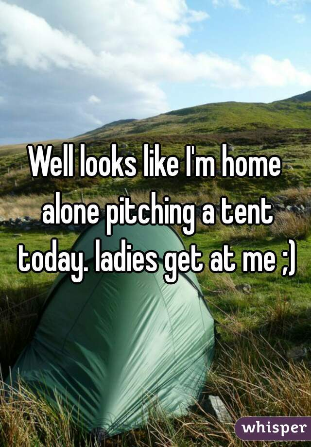 Well looks like I'm home alone pitching a tent today. ladies get at me ;)