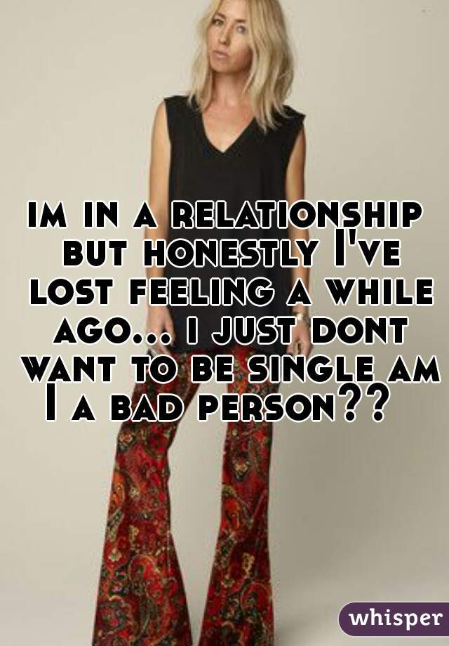 im in a relationship but honestly I've lost feeling a while ago... i just dont want to be single am I a bad person??
