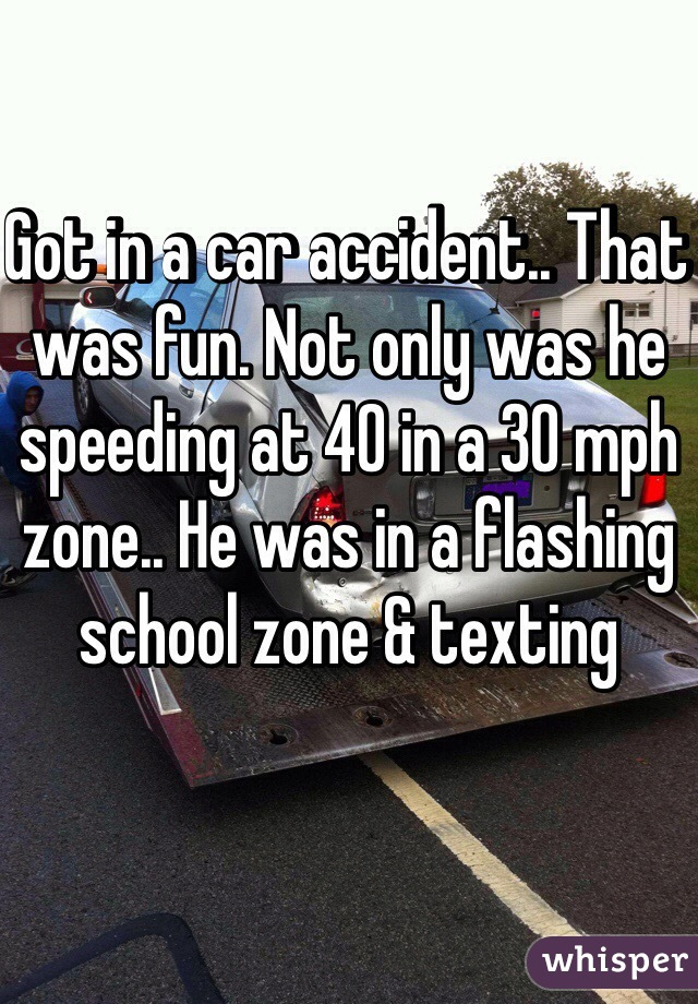 Got in a car accident.. That was fun. Not only was he speeding at 40 in a 30 mph zone.. He was in a flashing school zone & texting