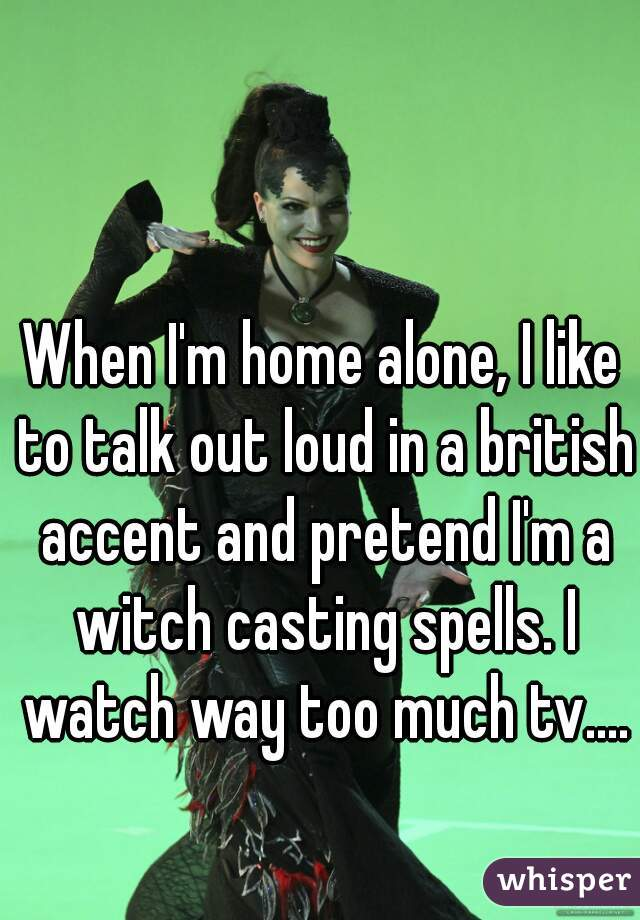 When I'm home alone, I like to talk out loud in a british accent and pretend I'm a witch casting spells. I watch way too much tv....