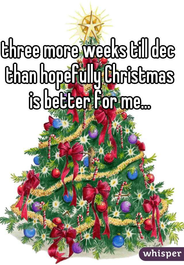 three more weeks till dec than hopefully Christmas is better for me...