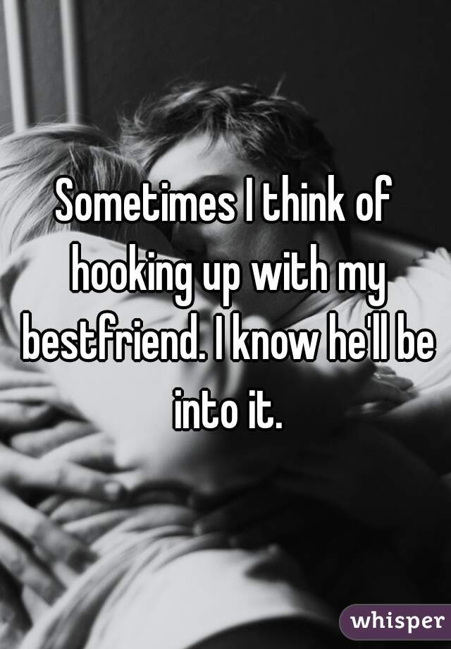 Sometimes I think of hooking up with my bestfriend. I know he'll be into it.