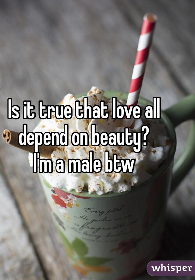 Is it true that love all depend on beauty? I'm a male btw