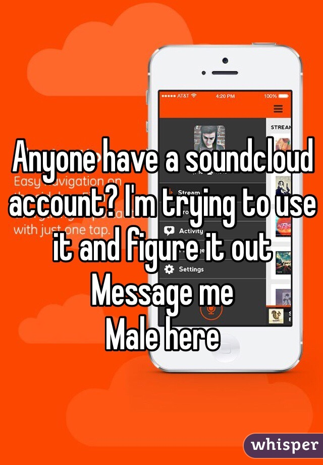 Anyone have a soundcloud account? I'm trying to use it and figure it out  Message me  Male here