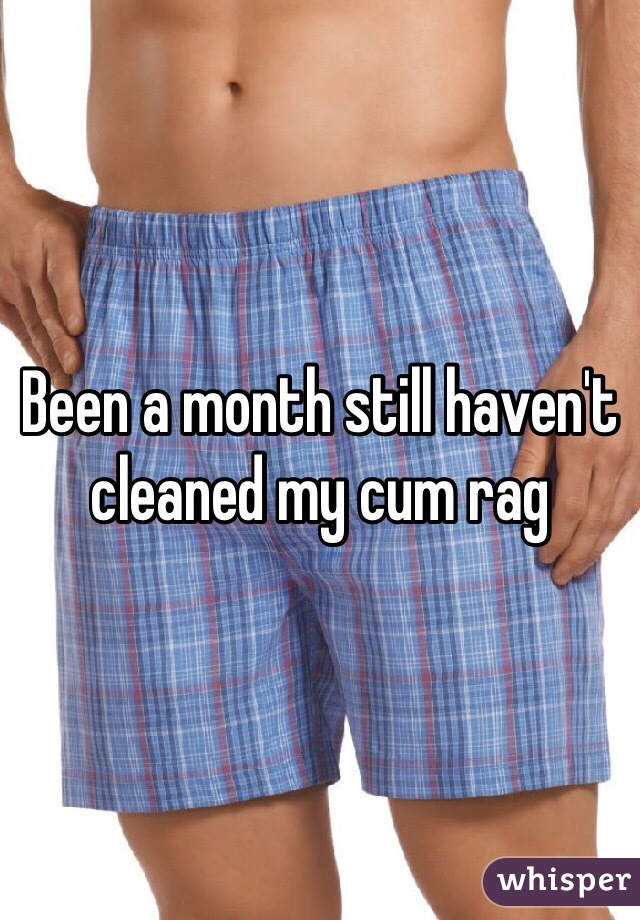 Been a month still haven't cleaned my cum rag