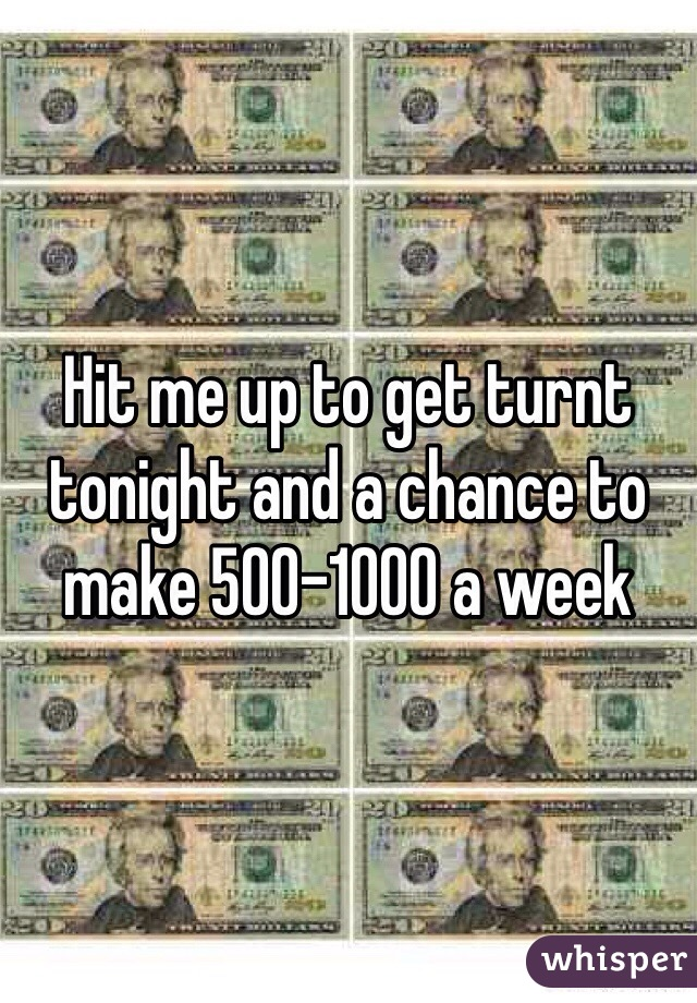 Hit me up to get turnt tonight and a chance to make 500-1000 a week