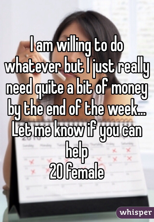 I am willing to do whatever but I just really need quite a bit of money by the end of the week... Let me know if you can help  20 female