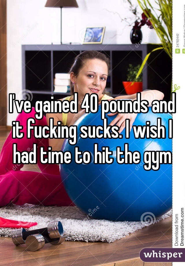 I've gained 40 pounds and it fucking sucks. I wish I had time to hit the gym