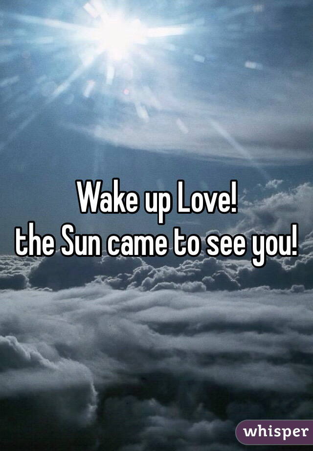 Wake up Love!  the Sun came to see you!