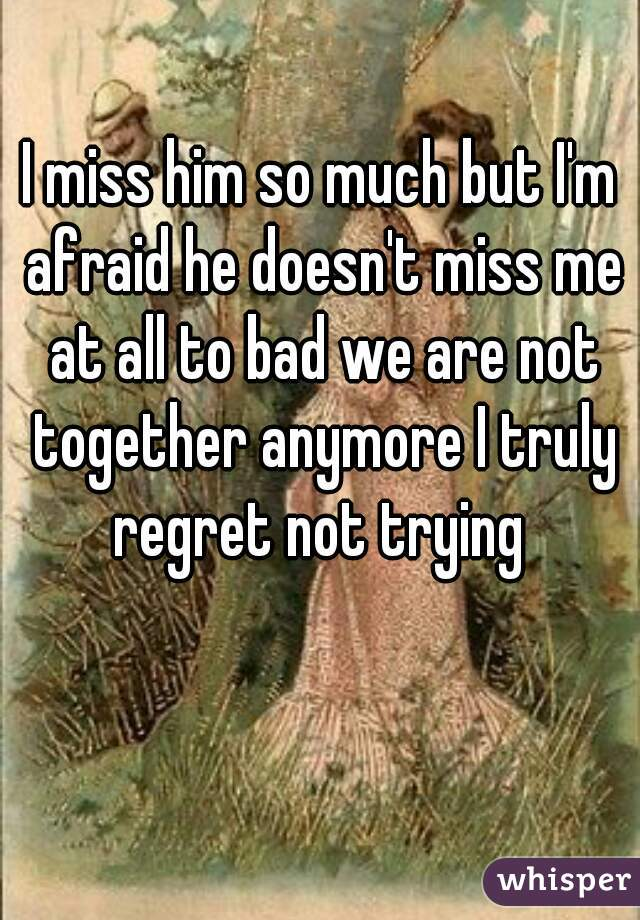 I miss him so much but I'm afraid he doesn't miss me at all to bad we are not together anymore I truly regret not trying