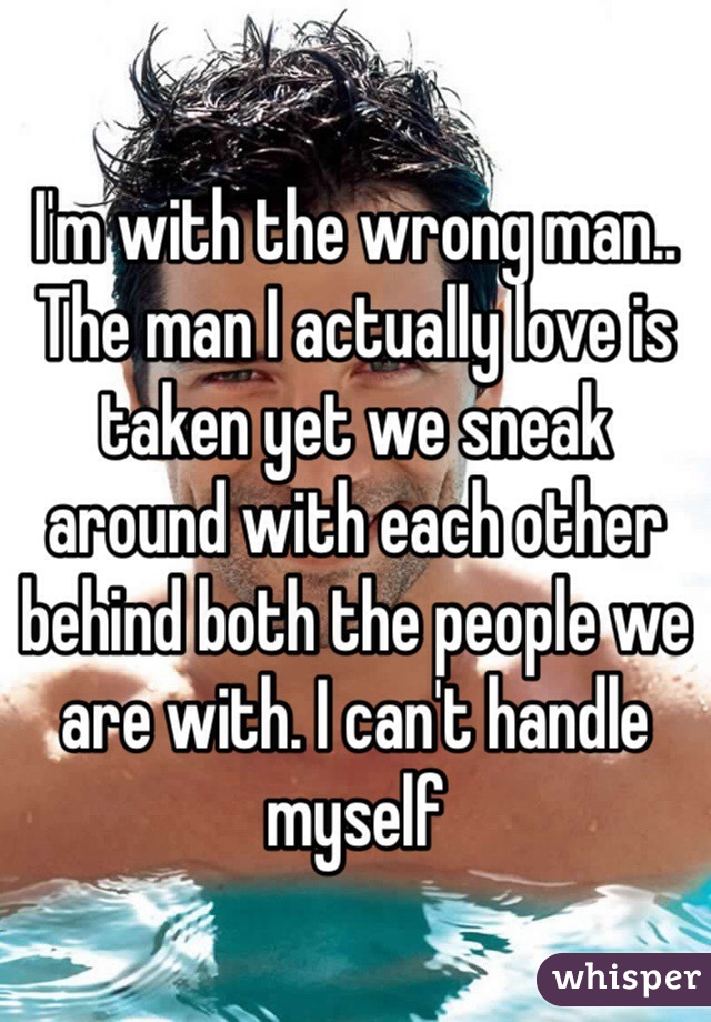 I'm with the wrong man.. The man I actually love is taken yet we sneak around with each other behind both the people we are with. I can't handle myself