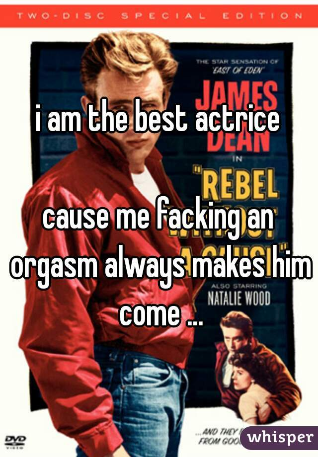 i am the best actrice  cause me facking an orgasm always makes him come ...