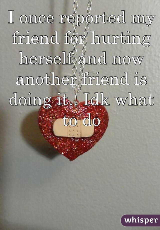 I once reported my friend for hurting herself and now another friend is doing it.. Idk what to do