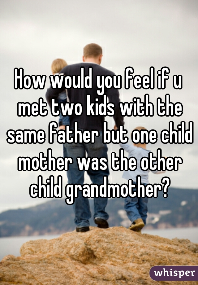 How would you feel if u met two kids with the same father but one child mother was the other child grandmother?