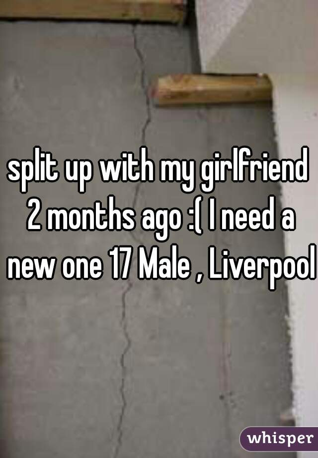 split up with my girlfriend 2 months ago :( I need a new one 17 Male , Liverpool