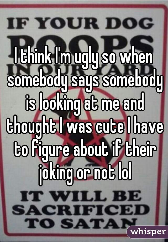 I think I'm ugly so when somebody says somebody is looking at me and thought I was cute I have to figure about if their joking or not lol