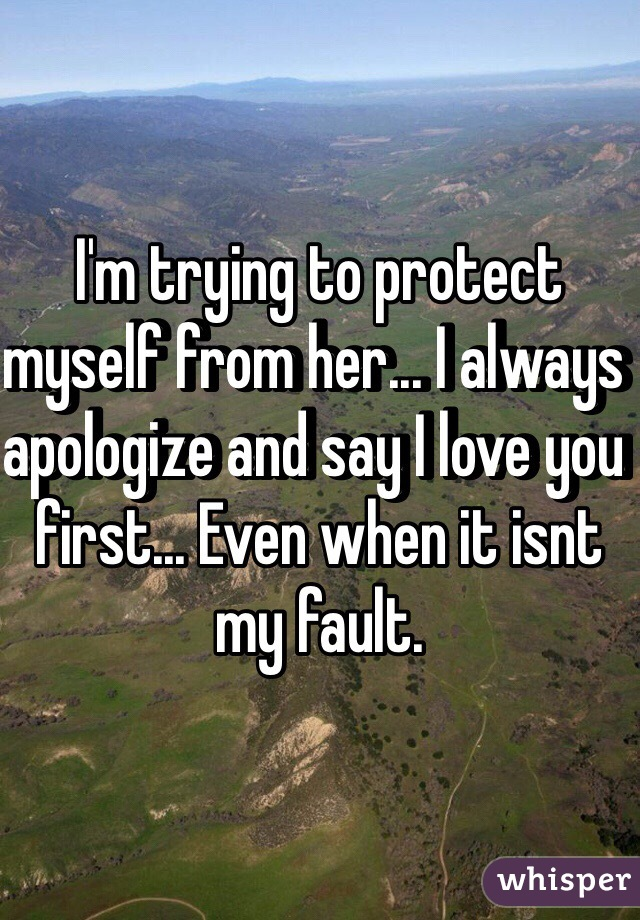I'm trying to protect myself from her... I always apologize and say I love you first... Even when it isnt my fault.