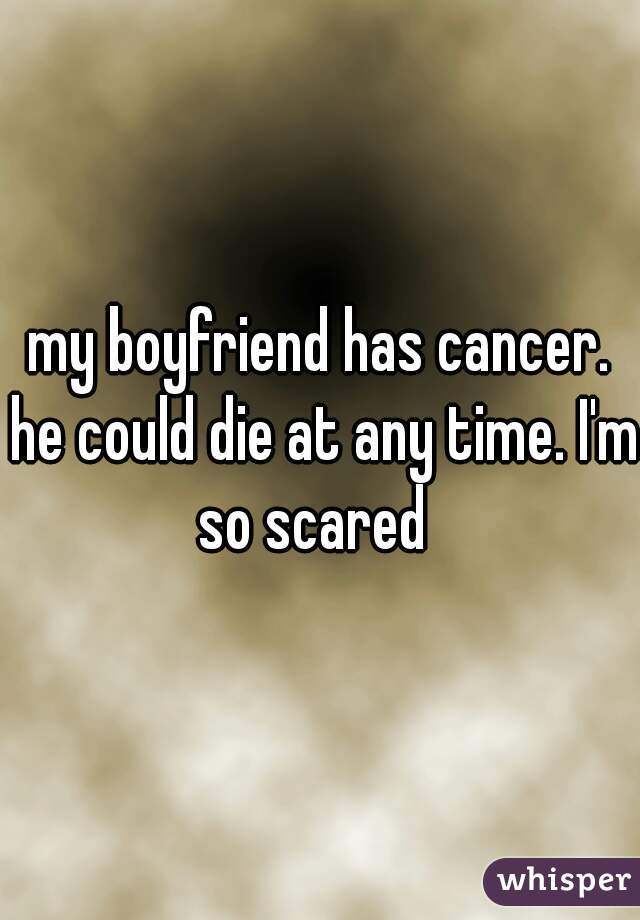 my boyfriend has cancer. he could die at any time. I'm so scared