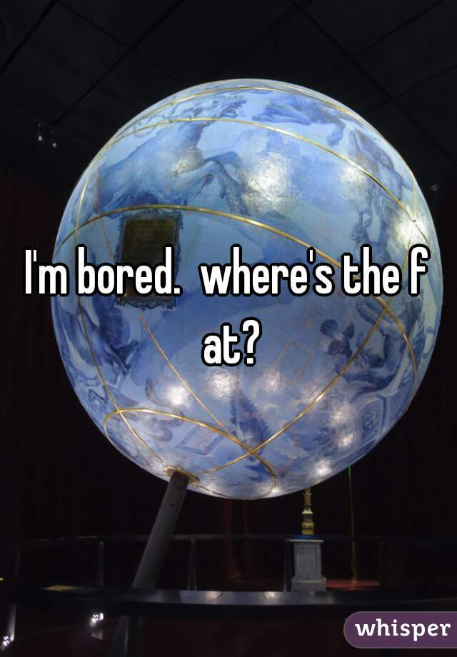 I'm bored.  where's the f at?