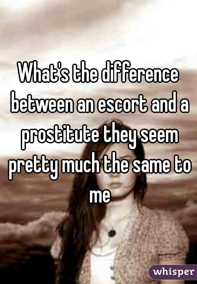 What's the difference between an escort and a prostitute they seem pretty much the same to me