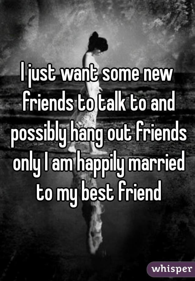 I just want some new friends to talk to and possibly hang out friends only I am happily married to my best friend
