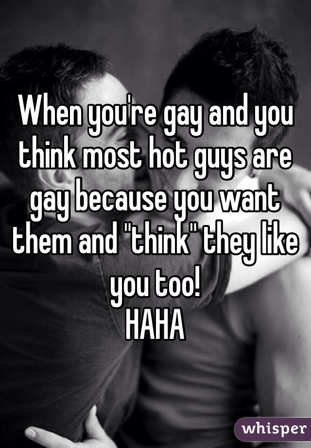 """When you're gay and you think most hot guys are gay because you want them and """"think"""" they like you too! HAHA"""