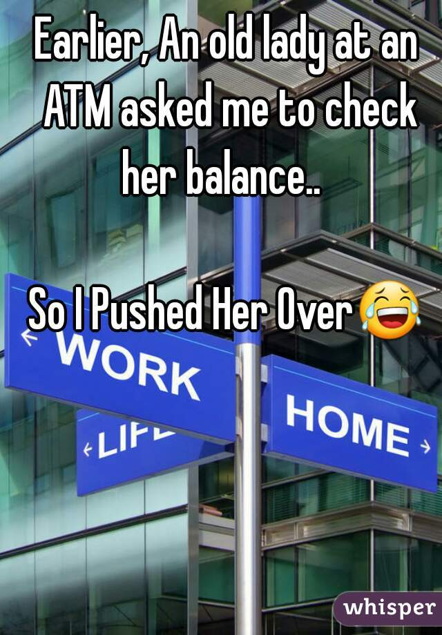 Earlier, An old lady at an ATM asked me to check her balance..    So I Pushed Her Over😂