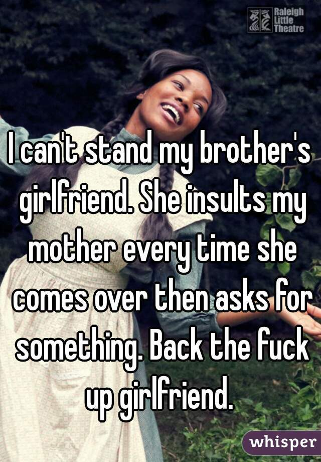 I can't stand my brother's girlfriend. She insults my mother every time she comes over then asks for something. Back the fuck up girlfriend.