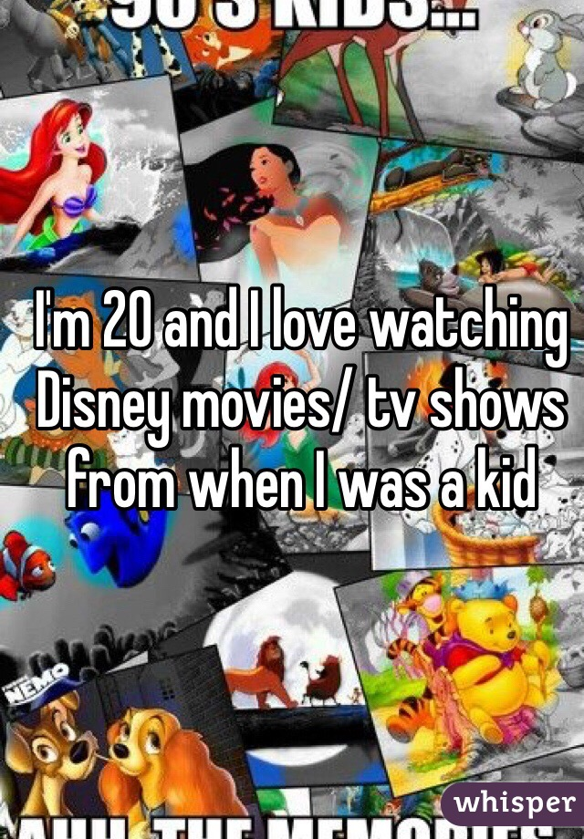 I'm 20 and I love watching Disney movies/ tv shows from when I was a kid
