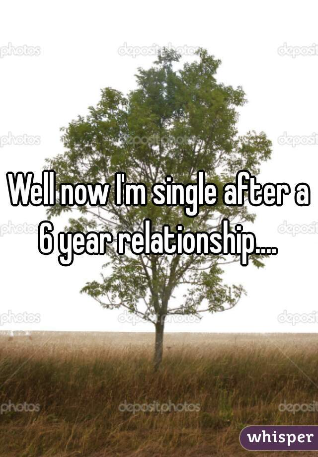 Well now I'm single after a 6 year relationship....