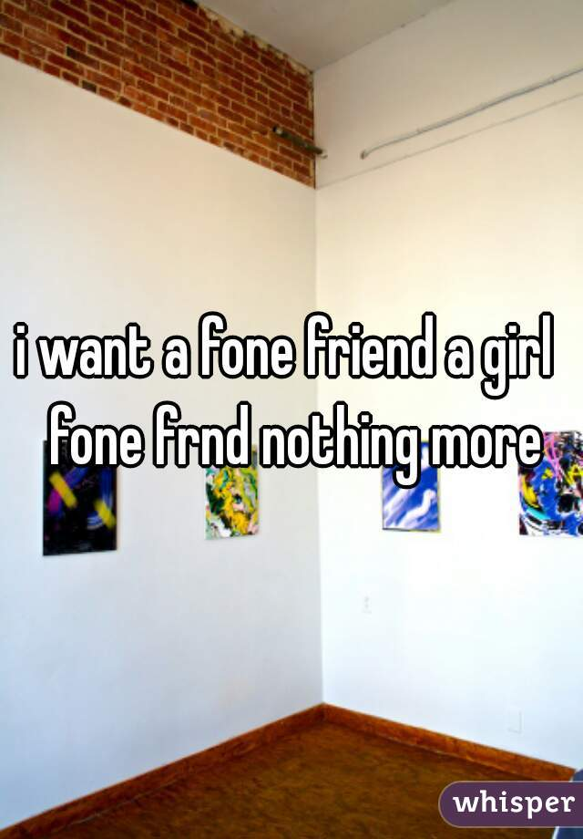 i want a fone friend a girl  fone frnd nothing more