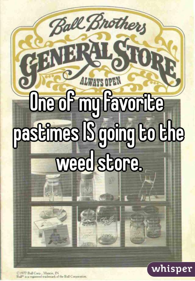 One of my favorite pastimes IS going to the weed store.