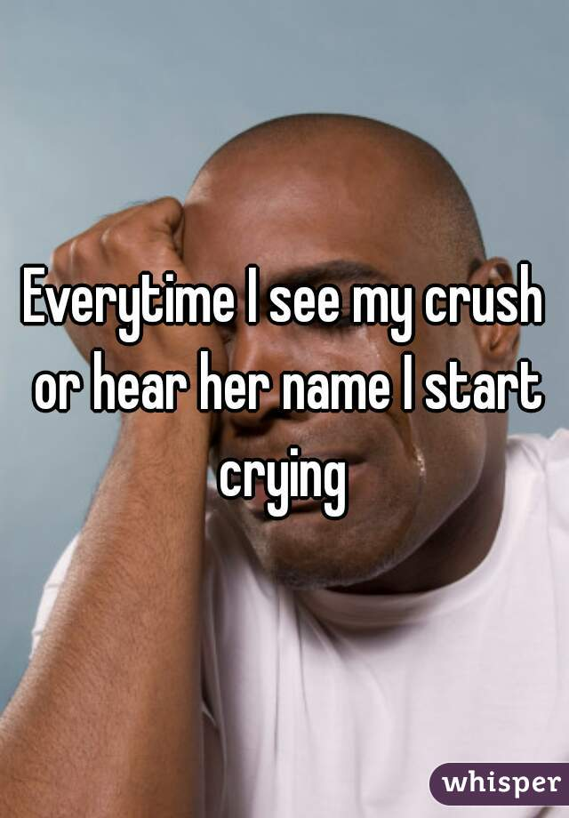Everytime I see my crush or hear her name I start crying