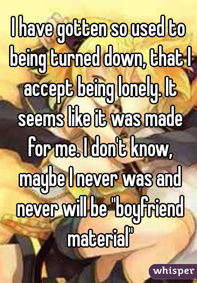 "I have gotten so used to being turned down, that I accept being lonely. It seems like it was made for me. I don't know, maybe I never was and never will be ""boyfriend material"""